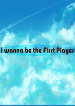 i wanna be the first player